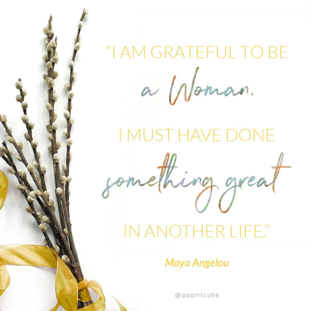 "Maya Angelou - ""I am grateful to be a woman. I must have done something great in another life."""