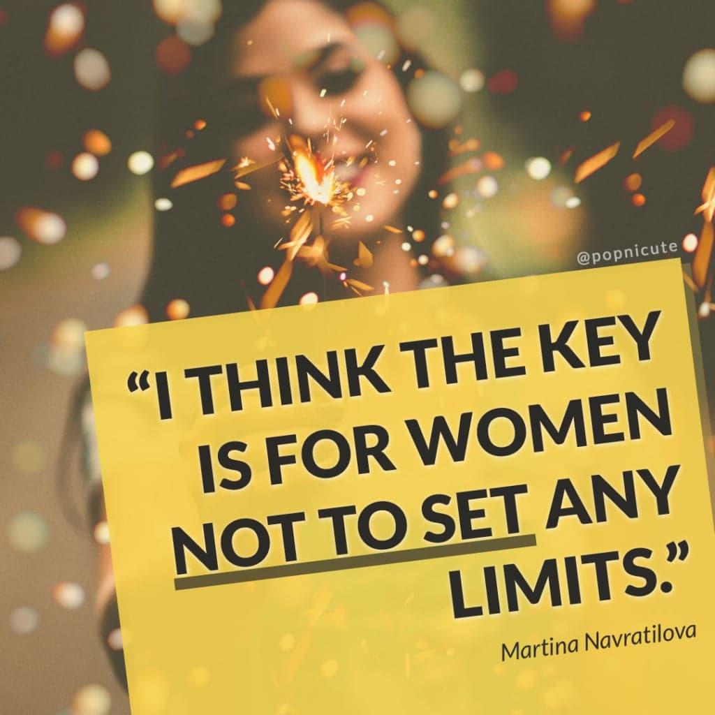 Martina Navratilova - I think the key is for women not to set any limits.